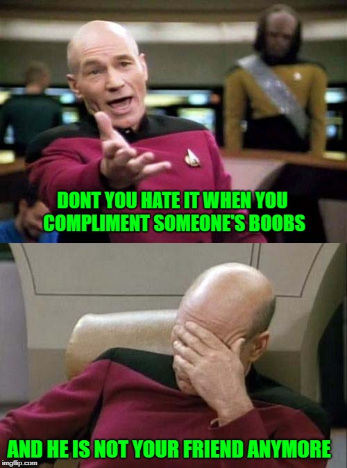 Picard WTF and Facepalm combined | DONT YOU HATE IT WHEN YOU COMPLIMENT SOMEONE'S BOOBS AND HE IS NOT YOUR FRIEND ANYMORE | image tagged in picard wtf and facepalm combined | made w/ Imgflip meme maker