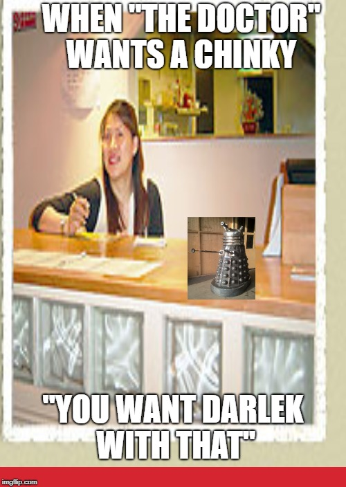 WHEN ''THE DOCTOR'' WANTS A CHINKY ''YOU WANT DARLEK WITH THAT'' | image tagged in chinese food,doctor who,chinese,rice | made w/ Imgflip meme maker