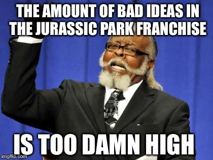 It really is... | THE AMOUNT OF BAD IDEAS IN THE JURASSIC PARK FRANCHISE IS TOO DAMN HIGH | image tagged in memes,too damn high,jurassic park,jurassic world | made w/ Imgflip meme maker