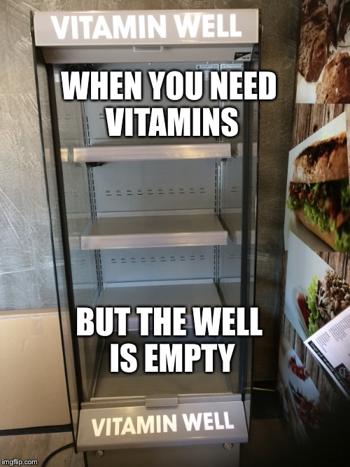 I need none tho | WHEN YOU NEED VITAMINS BUT THE WELL IS EMPTY | image tagged in memes,funny,vitamins,well,sadness | made w/ Imgflip meme maker