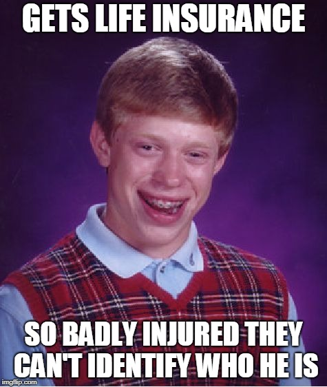 Life Insurance for Brian | GETS LIFE INSURANCE SO BADLY INJURED THEY CAN'T IDENTIFY WHO HE IS | image tagged in memes,bad luck brian,funny,luck,insurance,injury | made w/ Imgflip meme maker