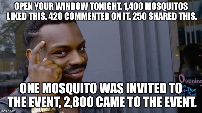 Roll Safe Think About It Meme | OPEN YOUR WINDOW TONIGHT. 1,400 MOSQUITOS LIKED THIS. 420 COMMENTED ON IT. 250 SHARED THIS. ONE MOSQUITO WAS INVITED TO THE EVENT, 2,800 CAM | image tagged in memes,roll safe think about it | made w/ Imgflip meme maker