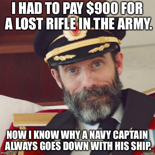 Captain Obvious | I HAD TO PAY $900 FOR A LOST RIFLE IN THE ARMY. NOW I KNOW WHY A NAVY CAPTAIN ALWAYS GOES DOWN WITH HIS SHIP. | image tagged in captain obvious | made w/ Imgflip meme maker
