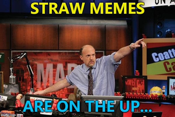 Straw memes. So hot right now. :) | STRAW MEMES ARE ON THE UP... | image tagged in memes,mad money jim cramer,straws,plastic straws | made w/ Imgflip meme maker