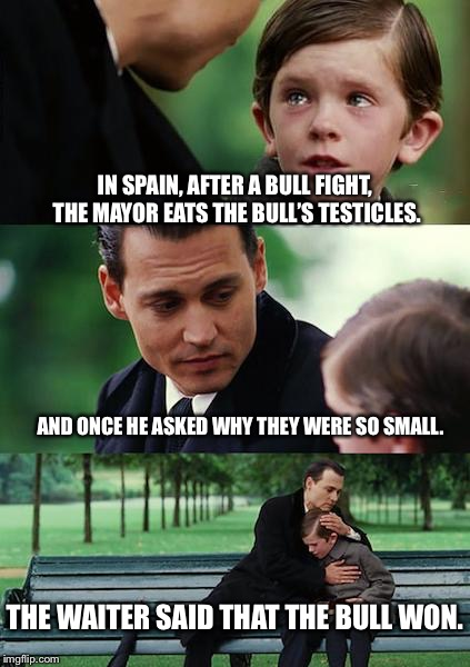 Finding Neverland Meme | IN SPAIN, AFTER A BULL FIGHT, THE MAYOR EATS THE BULL'S TESTICLES. AND ONCE HE ASKED WHY THEY WERE SO SMALL. THE WAITER SAID THAT THE BULL W | image tagged in memes,finding neverland | made w/ Imgflip meme maker