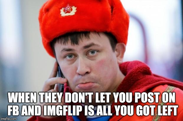 Sad Russian | WHEN THEY DON'T LET YOU POST ON FB AND IMGFLIP IS ALL YOU GOT LEFT | image tagged in sad russian | made w/ Imgflip meme maker
