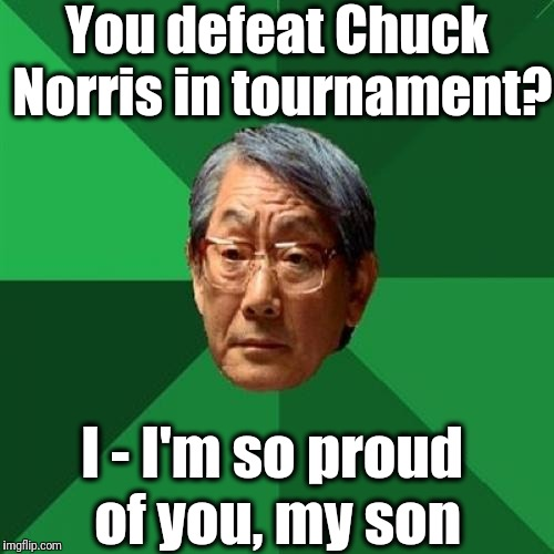 High Expectations Asian Father |  You defeat Chuck Norris in tournament? I - I'm so proud of you, my son | image tagged in memes,high expectations asian father | made w/ Imgflip meme maker