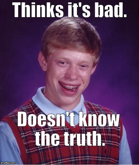 Bad Luck Brian Meme | Thinks it's bad. Doesn't know the truth. | image tagged in memes,bad luck brian | made w/ Imgflip meme maker