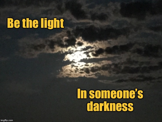 A light in the darkness  | Be the light In someone's darkness | image tagged in inspirational quote,inspirational | made w/ Imgflip meme maker