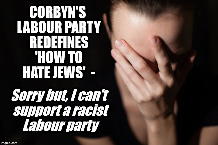 Corbyn's Labour Party redefines 'how to hate Jews' | CORBYN'S LABOUR PARTY REDEFINES 'HOW TO HATE JEWS'  - Sorry but, I can't support a racist Labour party | image tagged in corbyn eww,party of haters,communist socialist,anti-semitism,anti semite and a racist,dame margaret hodge | made w/ Imgflip meme maker