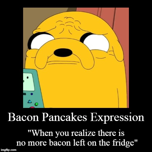 "Noooooo not the Bacon! | Bacon Pancakes Expression | ""When you realize there is no more bacon left on the fridge"" 