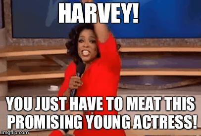 Oprah Giving Away Stuff | HARVEY! YOU JUST HAVE TO MEAT THIS PROMISING YOUNG ACTRESS! | image tagged in oprah giving away stuff | made w/ Imgflip meme maker