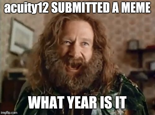 What Year Is It Meme | acuity12 SUBMITTED A MEME WHAT YEAR IS IT | image tagged in memes,what year is it | made w/ Imgflip meme maker