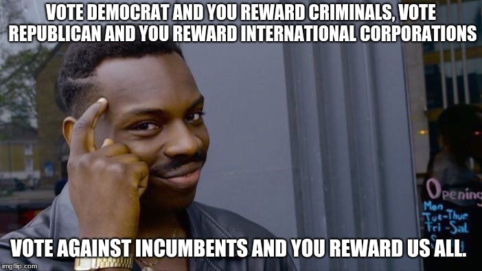 Roll Safe Think About It Meme | VOTE DEMOCRAT AND YOU REWARD CRIMINALS, VOTE REPUBLICAN AND YOU REWARD INTERNATIONAL CORPORATIONS VOTE AGAINST INCUMBENTS AND YOU REWARD US  | image tagged in memes,roll safe think about it | made w/ Imgflip meme maker