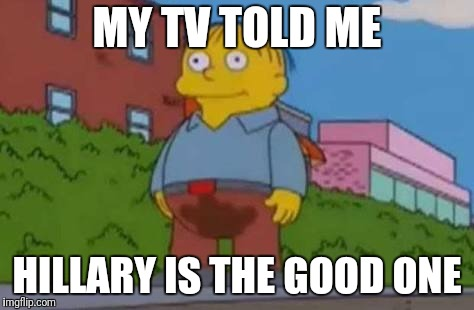 Ralph Wiggum | MY TV TOLD ME HILLARY IS THE GOOD ONE | image tagged in ralph wiggum | made w/ Imgflip meme maker