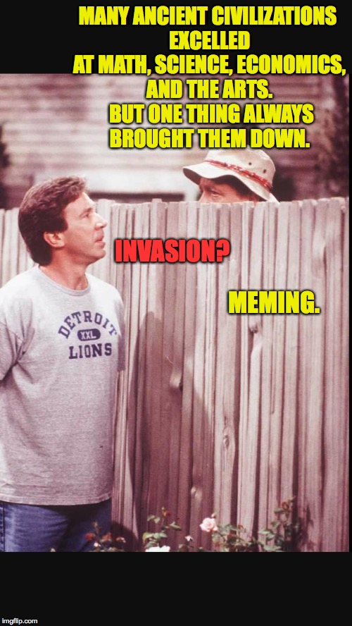I'm probably just kidding! | MANY ANCIENT CIVILIZATIONS EXCELLED AT MATH, SCIENCE, ECONOMICS, AND THE ARTS.  BUT ONE THING ALWAYS BROUGHT THEM DOWN. MEMING. INVASION? | image tagged in happy thanksgiving neighbor,memes,meming | made w/ Imgflip meme maker
