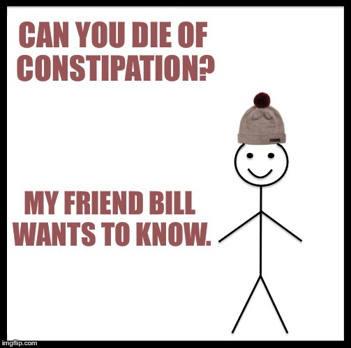 Be Like Bill Meme | CAN YOU DIE OF CONSTIPATION? MY FRIEND BILL WANTS TO KNOW. | image tagged in memes,be like bill | made w/ Imgflip meme maker