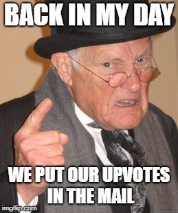 Back In My Day Meme | BACK IN MY DAY WE PUT OUR UPVOTES IN THE MAIL | image tagged in memes,back in my day | made w/ Imgflip meme maker