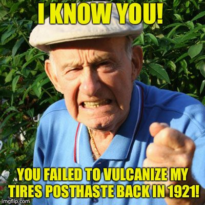 miserable old bastard | I KNOW YOU! YOU FAILED TO VULCANIZE MY TIRES POSTHASTE BACK IN 1921! | image tagged in miserable old bastard | made w/ Imgflip meme maker