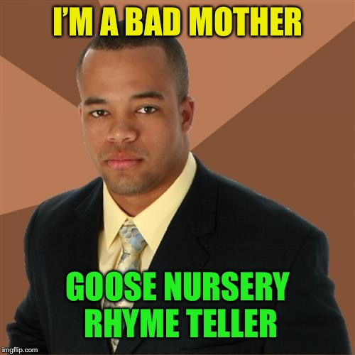 Successful Black Man Meme | I'M A BAD MOTHER GOOSE NURSERY RHYME TELLER | image tagged in memes,successful black man | made w/ Imgflip meme maker