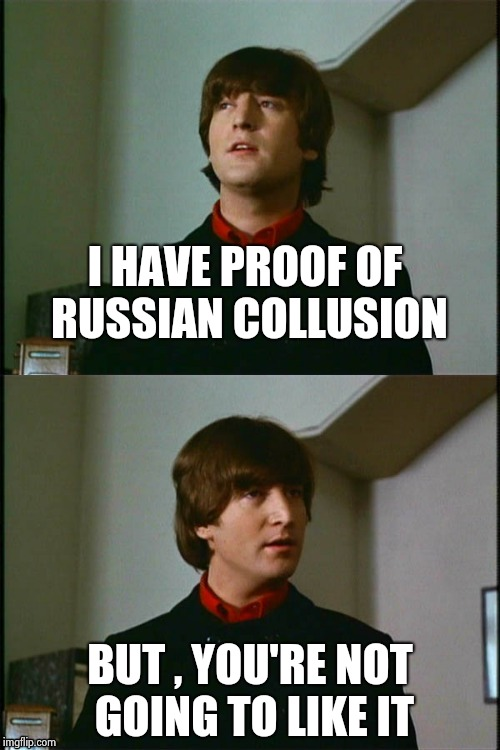 Philosophical John | I HAVE PROOF OF RUSSIAN COLLUSION BUT , YOU'RE NOT GOING TO LIKE IT | image tagged in philosophical john | made w/ Imgflip meme maker