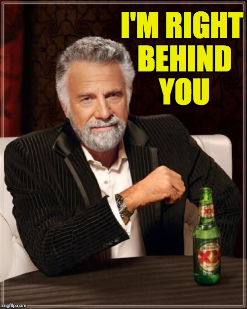 The Most Interesting Man In The World Meme | I'M RIGHT BEHIND YOU | image tagged in memes,the most interesting man in the world | made w/ Imgflip meme maker