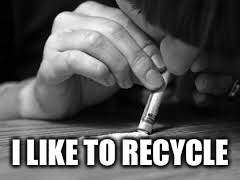 snorting | I LIKE TO RECYCLE | image tagged in snorting | made w/ Imgflip meme maker