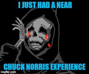 Be afraid Death...be very afraid!!! | I JUST HAD A NEAR CHUCK NORRIS EXPERIENCE | image tagged in death crying,memes,near chuck norris experience,funny,chuck norris,grim reaper | made w/ Imgflip meme maker