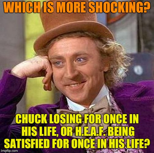 Creepy Condescending Wonka Meme | WHICH IS MORE SHOCKING? CHUCK LOSING FOR ONCE IN HIS LIFE, OR H.E.A.F. BEING SATISFIED FOR ONCE IN HIS LIFE? | image tagged in memes,creepy condescending wonka | made w/ Imgflip meme maker