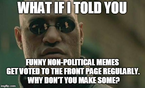 Matrix Morpheus Meme | WHAT IF I TOLD YOU FUNNY NON-POLITICAL MEMES GET VOTED TO THE FRONT PAGE REGULARLY.  WHY DON'T YOU MAKE SOME? | image tagged in memes,matrix morpheus | made w/ Imgflip meme maker