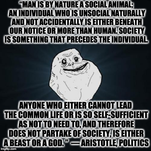 "Forever Alone Meme | ""MAN IS BY NATURE A SOCIAL ANIMAL; AN INDIVIDUAL WHO IS UNSOCIAL NATURALLY AND NOT ACCIDENTALLY IS EITHER BENEATH OUR NOTICE OR MORE THAN HU 