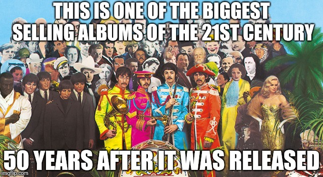 Sgt Pepper | THIS IS ONE OF THE BIGGEST SELLING ALBUMS OF THE 21ST CENTURY 50 YEARS AFTER IT WAS RELEASED | image tagged in sgt pepper | made w/ Imgflip meme maker