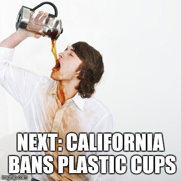 Next move by the enviro-Nazis? | NEXT: CALIFORNIA BANS PLASTIC CUPS | image tagged in memes,banned,plastic,cups | made w/ Imgflip meme maker