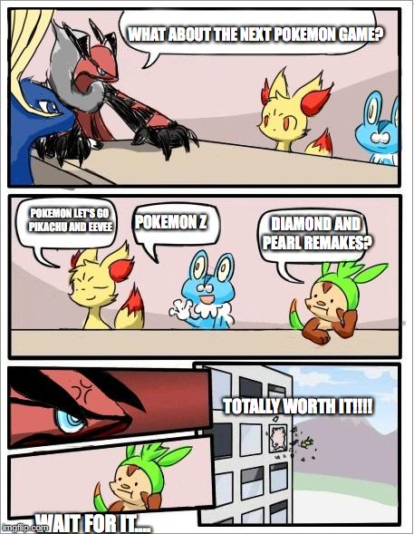 this is so damn true | WHAT ABOUT THE NEXT POKEMON GAME? POKEMON LET'S GO PIKACHU AND EEVEE DIAMOND AND PEARL REMAKES? POKEMON Z TOTALLY WORTH IT!!!! WAIT FOR IT.. | made w/ Imgflip meme maker
