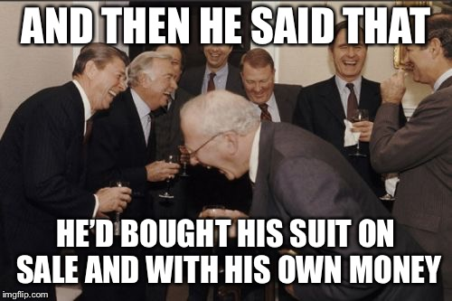 Laughing Men In Suits Meme | AND THEN HE SAID THAT HE'D BOUGHT HIS SUIT ON SALE AND WITH HIS OWN MONEY | image tagged in memes,laughing men in suits | made w/ Imgflip meme maker