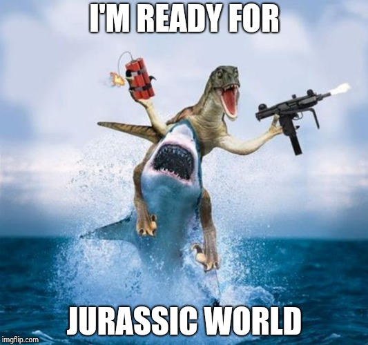 Dinosaur Riding Shark | I'M READY FOR JURASSIC WORLD | image tagged in dinosaur riding shark | made w/ Imgflip meme maker