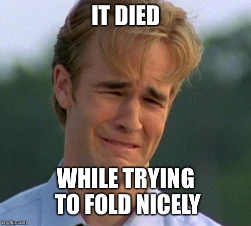 1990s First World Problems Meme | IT DIED WHILE TRYING TO FOLD NICELY | image tagged in memes,1990s first world problems | made w/ Imgflip meme maker