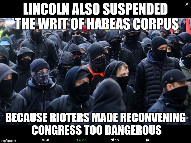 Antifa | LINCOLN ALSO SUSPENDED THE WRIT OF HABEAS CORPUS BECAUSE RIOTERS MADE RECONVENING CONGRESS TOO DANGEROUS | image tagged in antifa | made w/ Imgflip meme maker