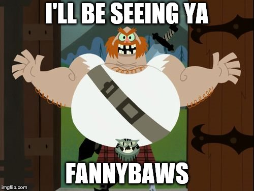 The Scotsman | I'LL BE SEEING YA FANNYBAWS | image tagged in the scotsman | made w/ Imgflip meme maker