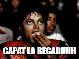 CAPAT LA BEGADUHH | image tagged in grabs popcorn | made w/ Imgflip meme maker