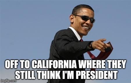 Cool Obama Meme | OFF TO CALIFORNIA WHERE THEY STILL THINK I'M PRESIDENT | image tagged in memes,cool obama | made w/ Imgflip meme maker