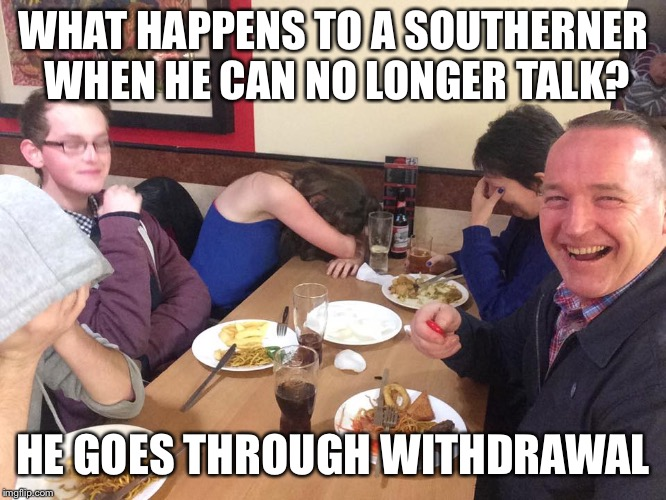 Dad Joke Meme | WHAT HAPPENS TO A SOUTHERNER WHEN HE CAN NO LONGER TALK? HE GOES THROUGH WITHDRAWAL | image tagged in dad joke meme | made w/ Imgflip meme maker