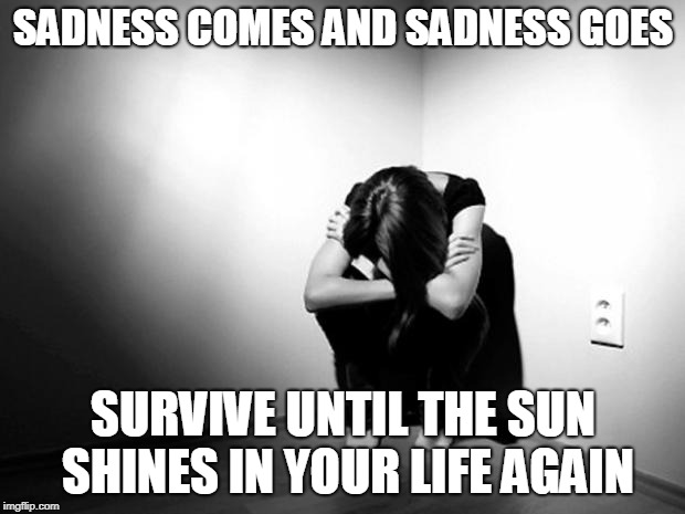 DEPRESSION SADNESS HURT PAIN ANXIETY | SADNESS COMES AND SADNESS GOES SURVIVE UNTIL THE SUN SHINES IN YOUR LIFE AGAIN | image tagged in depression sadness hurt pain anxiety | made w/ Imgflip meme maker