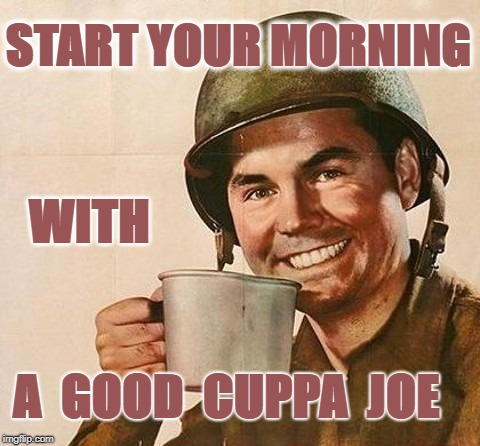 Best Part of Waking Up Is Soldiers With a Cup | START YOUR MORNING A  GOOD  CUPPA  JOE WITH | image tagged in coffee,cup,gi joe,army man | made w/ Imgflip meme maker