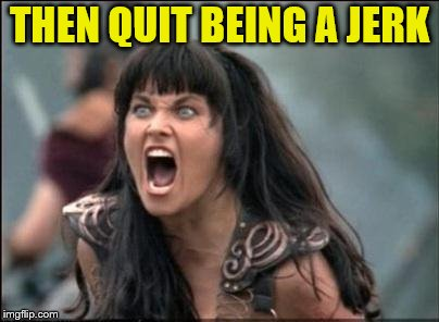 Angry Xena | THEN QUIT BEING A JERK | image tagged in angry xena | made w/ Imgflip meme maker