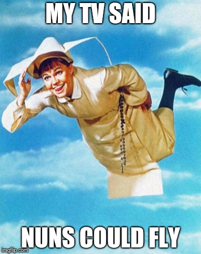 The flying nun | MY TV SAID NUNS COULD FLY | image tagged in the flying nun | made w/ Imgflip meme maker