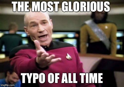 Picard Wtf Meme | THE MOST GLORIOUS TYPO OF ALL TIME | image tagged in memes,picard wtf | made w/ Imgflip meme maker