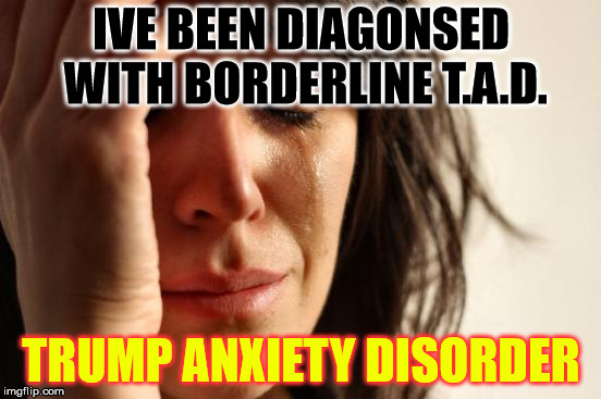 First World Problems Meme | IVE BEEN DIAGONSED WITH BORDERLINE T.A.D. TRUMP ANXIETY DISORDER | image tagged in memes,first world problems | made w/ Imgflip meme maker