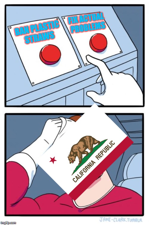 California, FIX YOUR PROBLEMS NOT YOUR STRAWS! | BAN PLASTIC STRAWS FIX ACTUAL PROBLEMS | image tagged in memes,two buttons | made w/ Imgflip meme maker