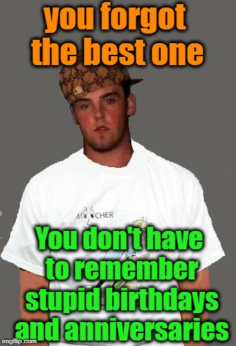 warmer season Scumbag Steve | you forgot the best one You don't have to remember stupid birthdays and anniversaries | image tagged in warmer season scumbag steve | made w/ Imgflip meme maker
